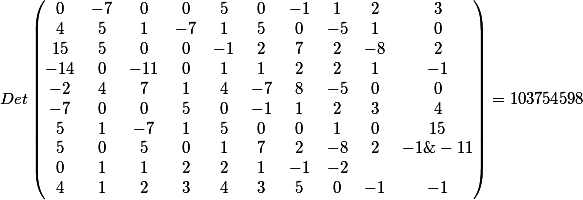 Det\begin{pmatrix}0&-7&0&0&5&0&-1&1&2&3\\4&5&1&-7&1&5&0&-5&1&0 \\15&5&0&0&-1&2&7&2&-8&2 \\-14&0&-11&0&1&1&2&2&1&-1\\-2&4&7&1&4&-7&8&-5&0&0\\-7&0&0&5&0&-1&1&2&3&4\\5&1&-7&1&5&0&0&1&0&15\\ 5&0&5&0&1&7&2&-8&2&-1 \&-11&0&1&1&2&2&1&-1&-2 \\4&1&2&3&4&3&5&0&-1&-1\end{pmatrix}=
